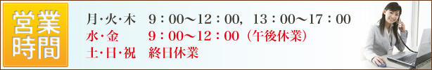営業時間のご案内。月・火・木 9:00〜12:00,13:00〜17:00、水・金       9:00〜12:00(午後休業)、土・日・祝 休業